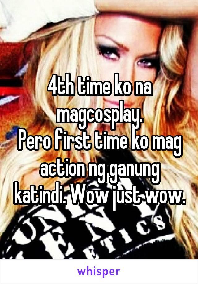 4th time ko na magcosplay. Pero first time ko mag action ng ganung katindi. Wow just wow.
