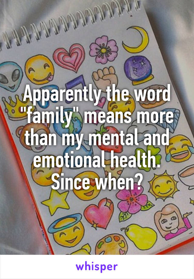 "Apparently the word ""family"" means more than my mental and emotional health. Since when?"