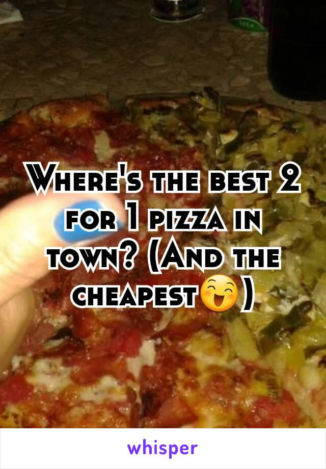 Where's the best 2 for 1 pizza in town? (And the cheapest😄)