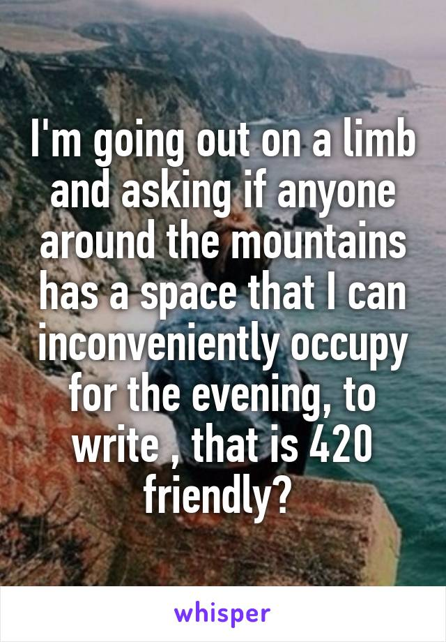 I'm going out on a limb and asking if anyone around the mountains has a space that I can inconveniently occupy for the evening, to write , that is 420 friendly?