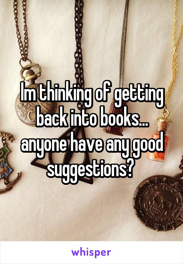 Im thinking of getting back into books... anyone have any good suggestions?