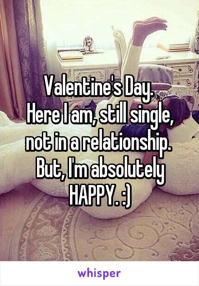 Valentine's Day.  Here I am, still single, not in a relationship.  But, I'm absolutely HAPPY. :)