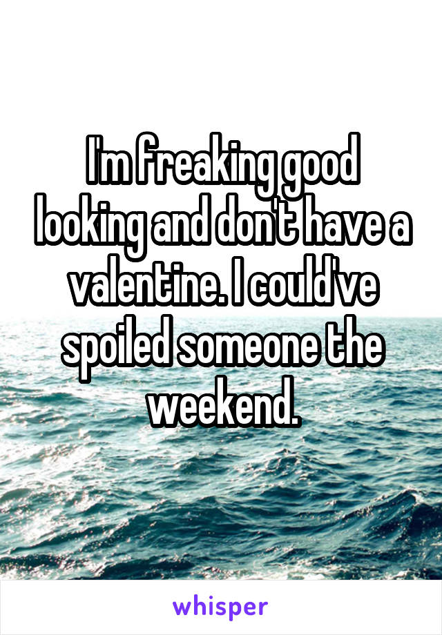 I'm freaking good looking and don't have a valentine. I could've spoiled someone the weekend.
