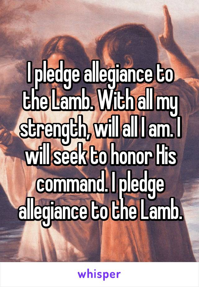 I pledge allegiance to the Lamb. With all my strength, will all I am. I will seek to honor His command. I pledge allegiance to the Lamb.