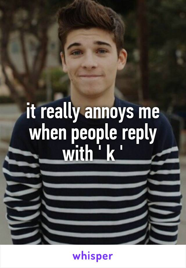 it really annoys me when people reply with ' k '