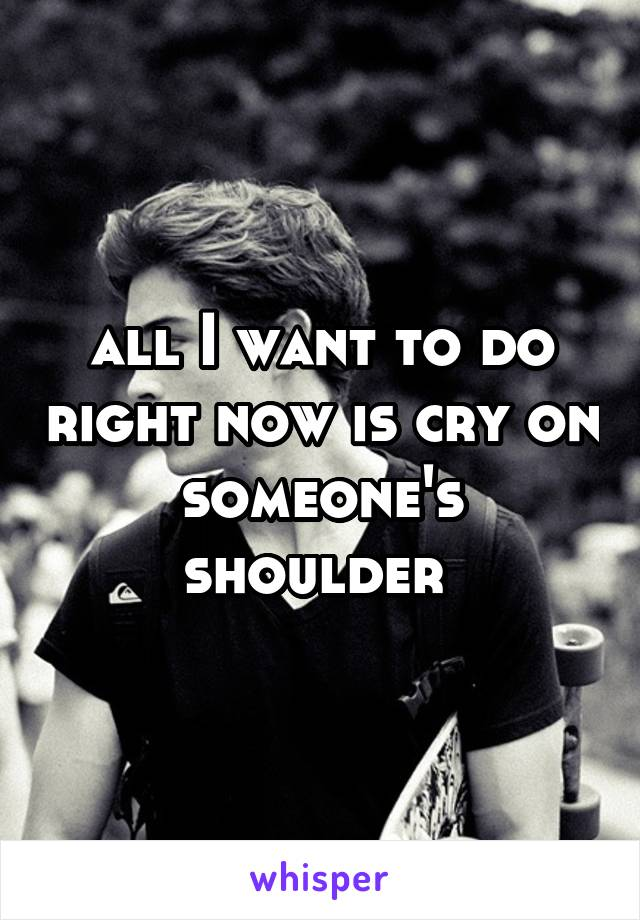 all I want to do right now is cry on someone's shoulder