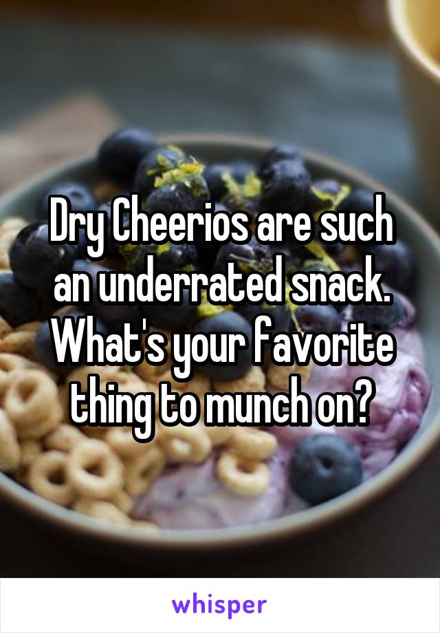 Dry Cheerios are such an underrated snack. What's your favorite thing to munch on?