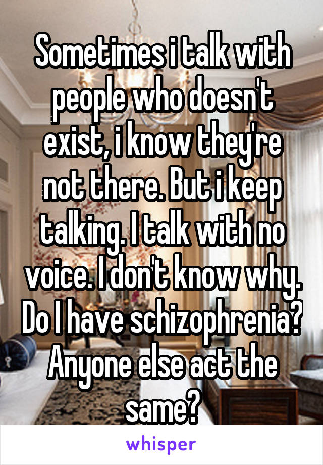 Sometimes i talk with people who doesn't exist, i know they're not there. But i keep talking. I talk with no voice. I don't know why. Do I have schizophrenia? Anyone else act the same?