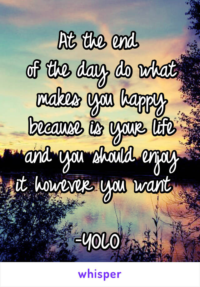 At the end  of the day do what makes you happy because is your life and you should enjoy it however you want                  -YOLO