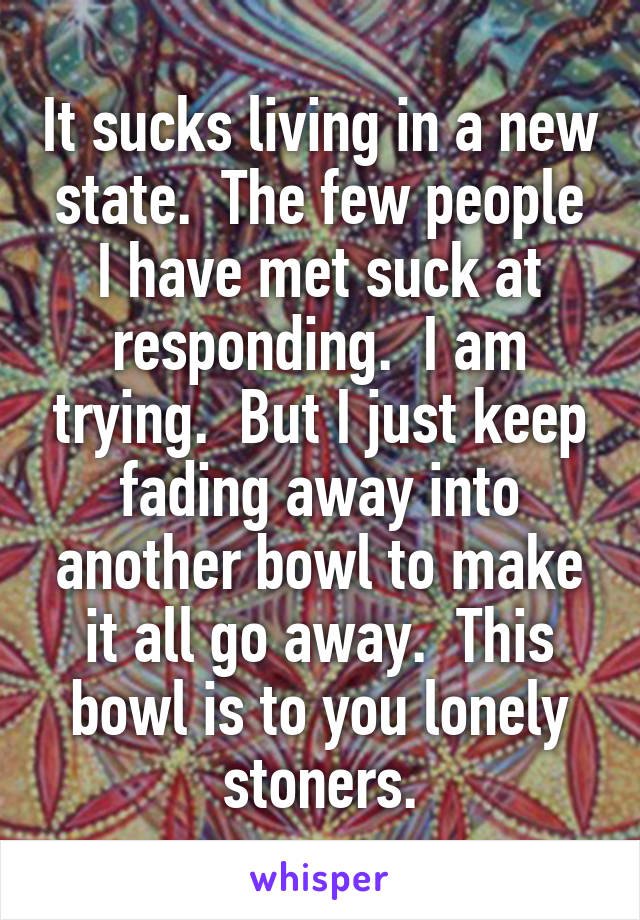 It sucks living in a new state.  The few people I have met suck at responding.  I am trying.  But I just keep fading away into another bowl to make it all go away.  This bowl is to you lonely stoners.