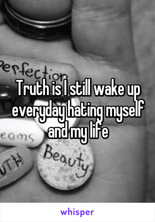 Truth is I still wake up everyday hating myself and my life
