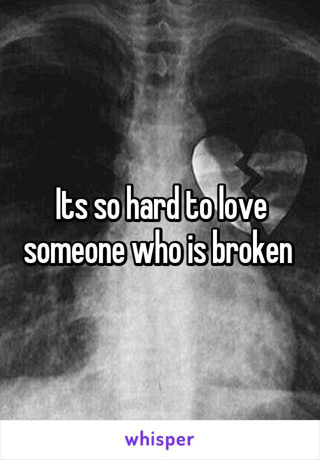 Its so hard to love someone who is broken