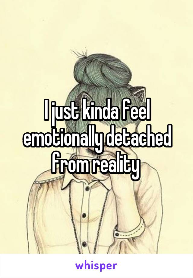 I just kinda feel emotionally detached from reality