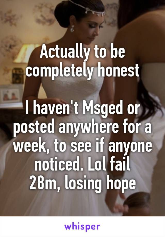 Actually to be completely honest  I haven't Msged or posted anywhere for a week, to see if anyone noticed. Lol fail 28m, losing hope