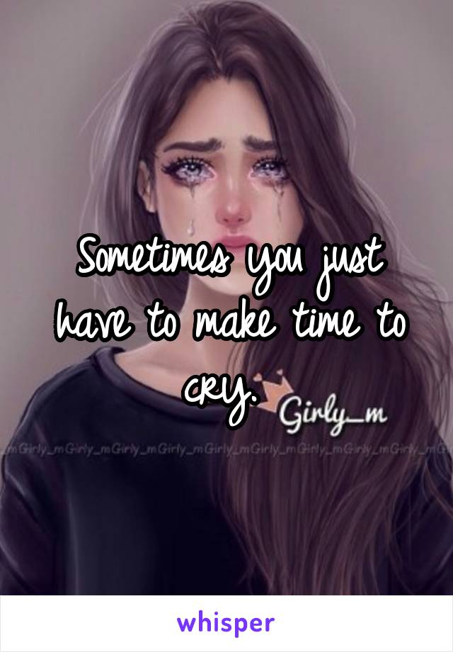 Sometimes you just have to make time to cry.