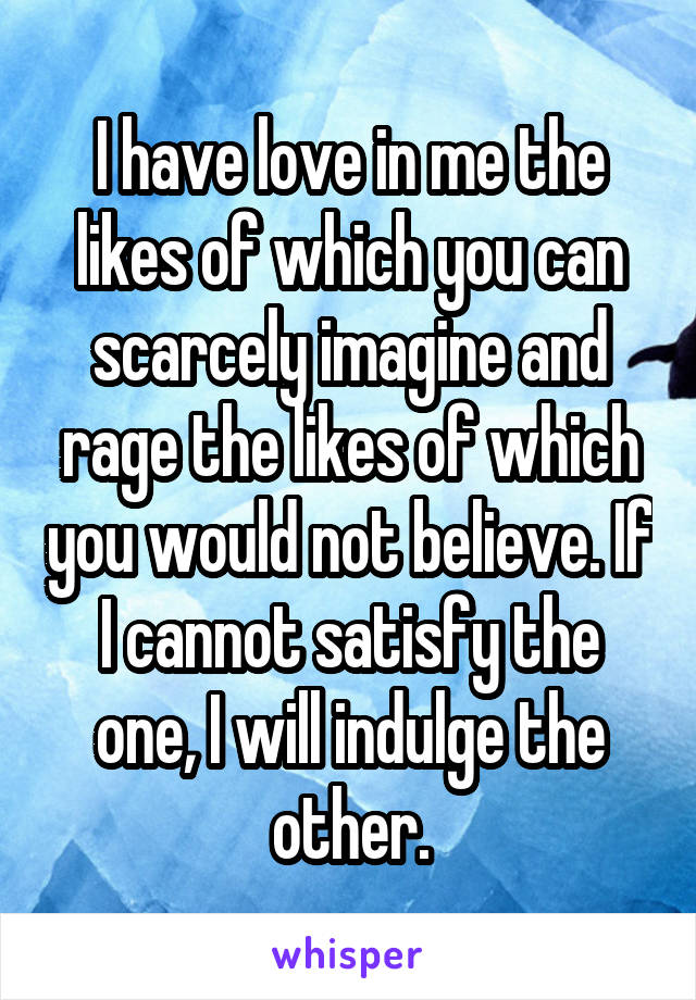 I have love in me the likes of which you can scarcely imagine and rage the likes of which you would not believe. If I cannot satisfy the one, I will indulge the other.