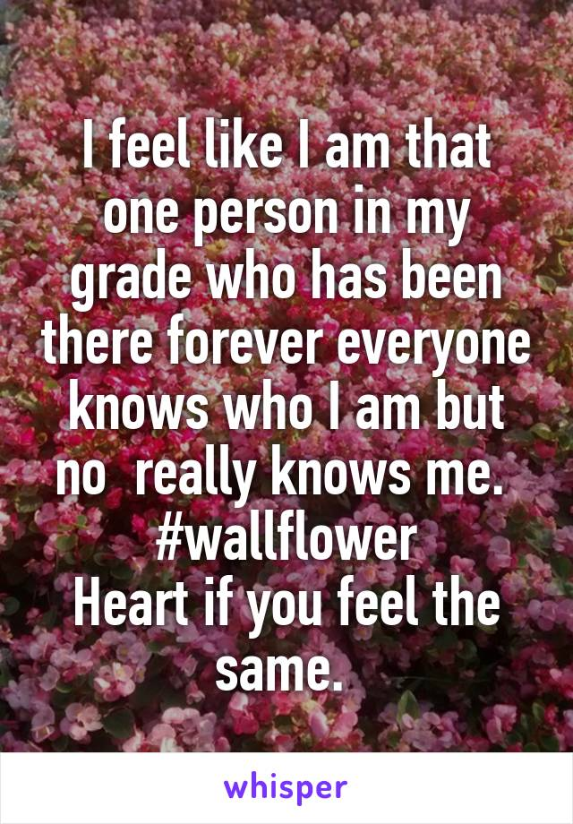 I feel like I am that one person in my grade who has been there forever everyone knows who I am but no  really knows me.  #wallflower Heart if you feel the same.