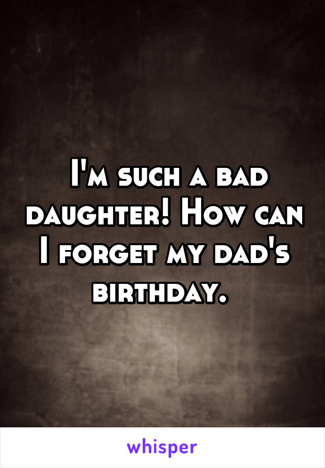 I'm such a bad daughter! How can I forget my dad's birthday.