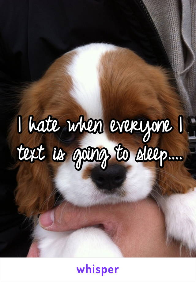 I hate when everyone I text is going to sleep....