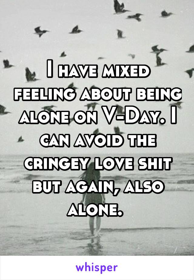 I have mixed feeling about being alone on V-Day. I can avoid the cringey love shit but again, also alone.