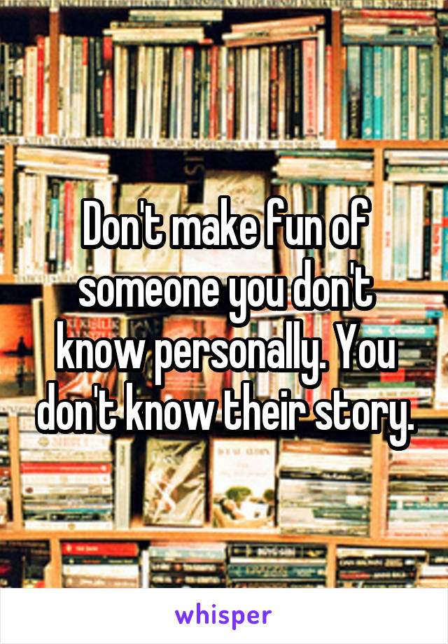 Don't make fun of someone you don't know personally. You don't know their story.