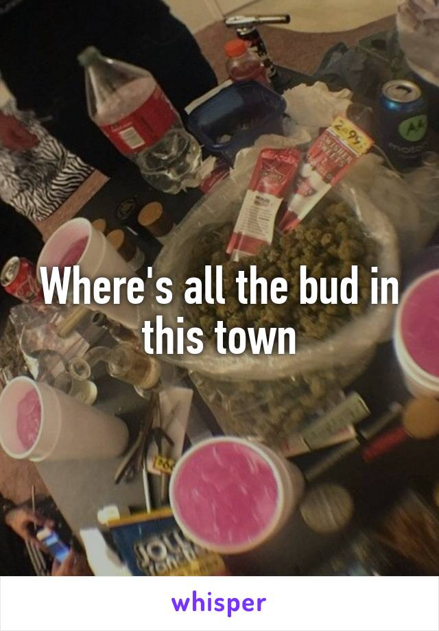 Where's all the bud in this town