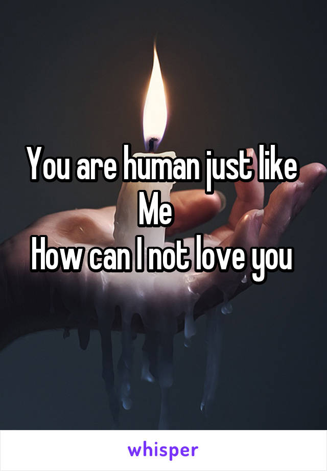 You are human just like  Me    How can I not love you