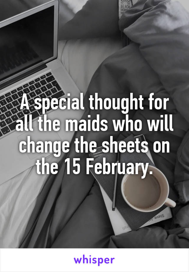 A special thought for all the maids who will change the sheets on the 15 February.