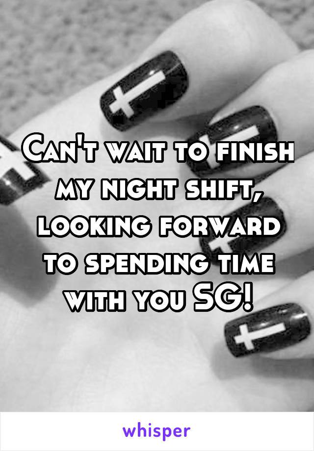 Can't wait to finish my night shift, looking forward to spending time with you SG!