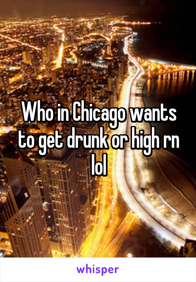 Who in Chicago wants to get drunk or high rn lol