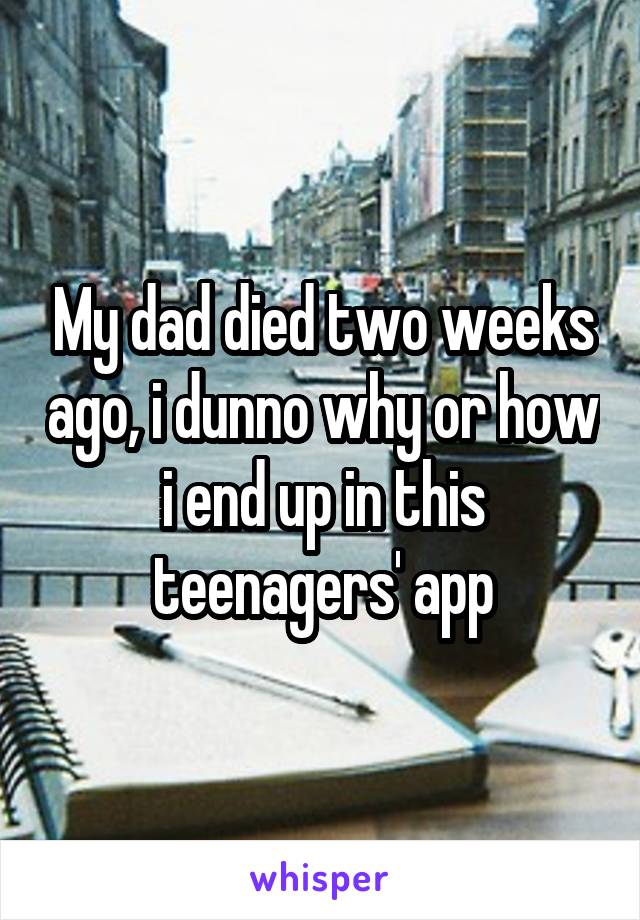 My dad died two weeks ago, i dunno why or how i end up in this teenagers' app