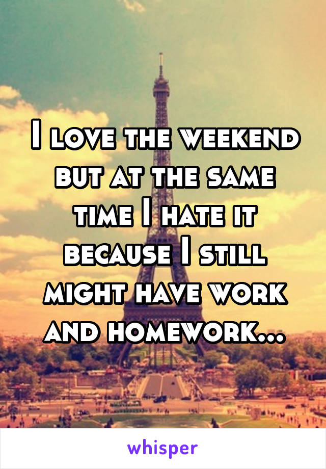 I love the weekend but at the same time I hate it because I still might have work and homework...