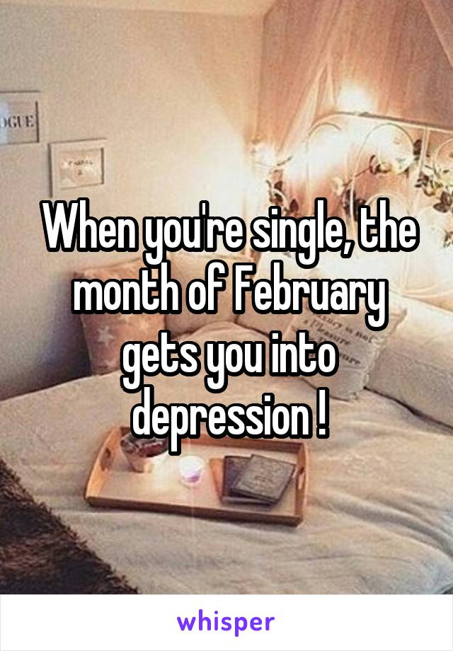 When you're single, the month of February gets you into depression !