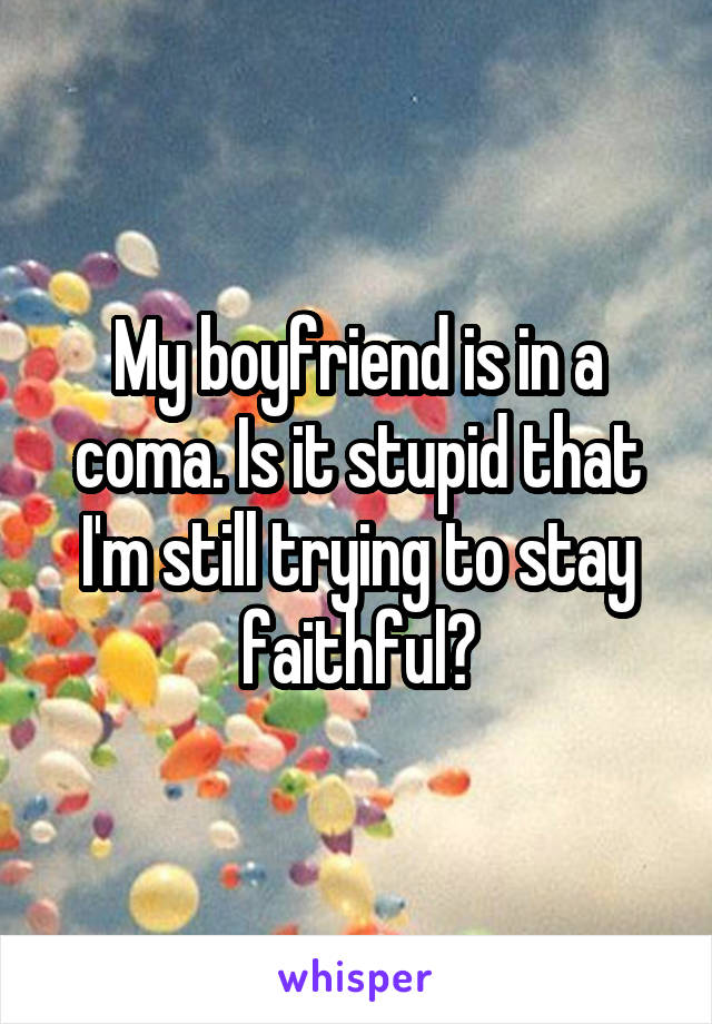 My boyfriend is in a coma. Is it stupid that I'm still trying to stay faithful?