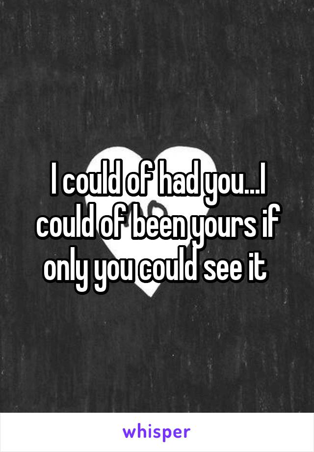 I could of had you...I could of been yours if only you could see it