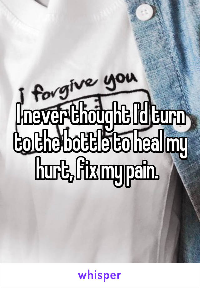I never thought I'd turn to the bottle to heal my hurt, fix my pain.