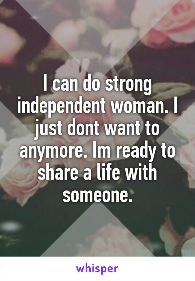 I can do strong independent woman. I just dont want to anymore. Im ready to share a life with someone.