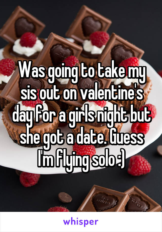 Was going to take my sis out on valentine's day for a girls night but she got a date. Guess I'm flying solo :)
