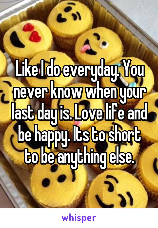 Like I do everyday. You never know when your last day is. Love life and be happy. Its to short to be anything else.