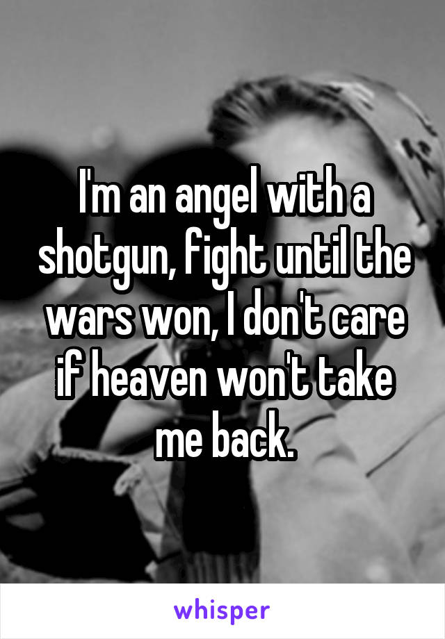 I'm an angel with a shotgun, fight until the wars won, I don't care if heaven won't take me back.