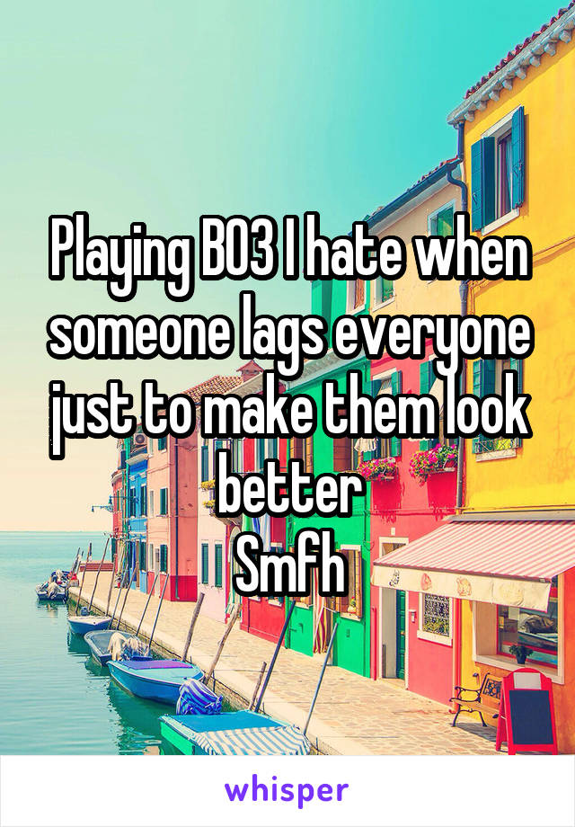 Playing BO3 I hate when someone lags everyone just to make them look better Smfh