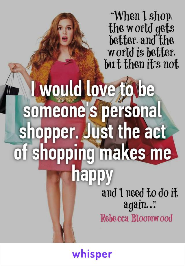 I would love to be someone's personal shopper. Just the act of shopping makes me happy