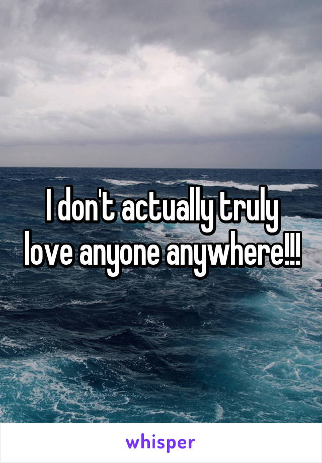 I don't actually truly love anyone anywhere!!!