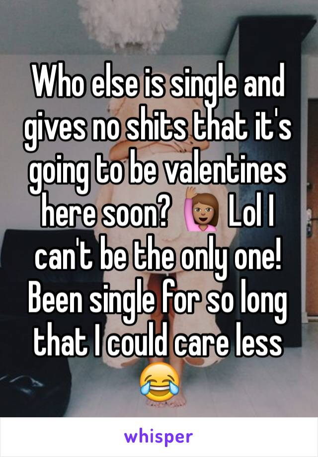 Who else is single and gives no shits that it's going to be valentines here soon? 🙋🏽 Lol I can't be the only one! Been single for so long that I could care less 😂