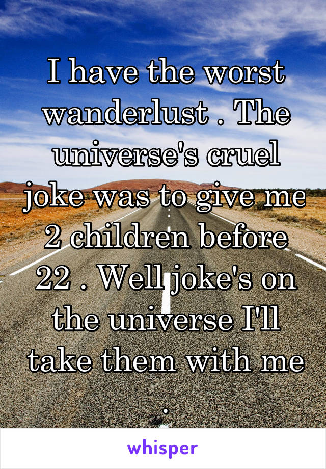 I have the worst wanderlust . The universe's cruel joke was to give me 2 children before 22 . Well joke's on the universe I'll take them with me .