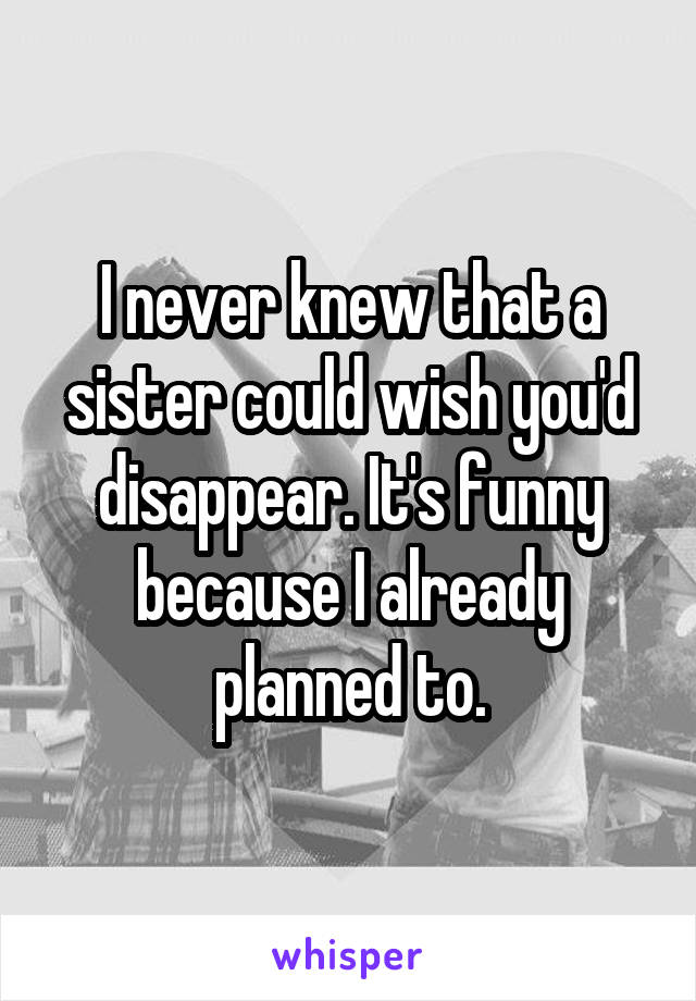 I never knew that a sister could wish you'd disappear. It's funny because I already planned to.