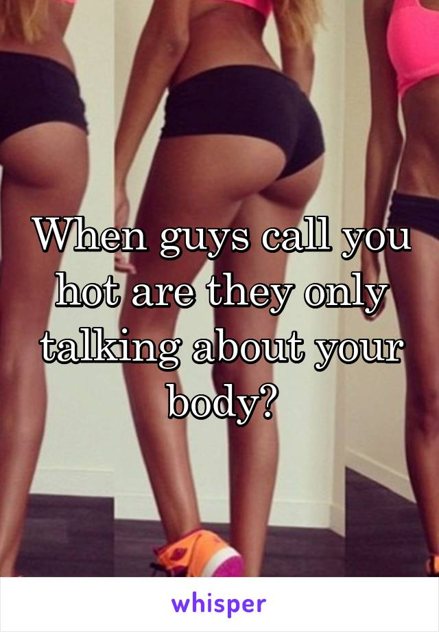 When guys call you hot are they only talking about your body?