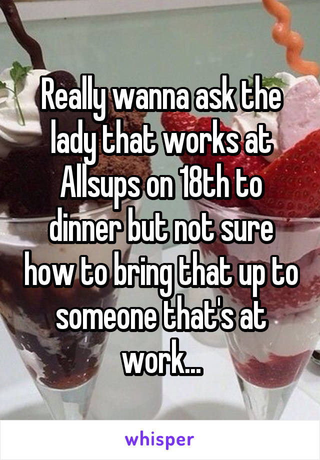 Really wanna ask the lady that works at Allsups on 18th to dinner but not sure how to bring that up to someone that's at work...