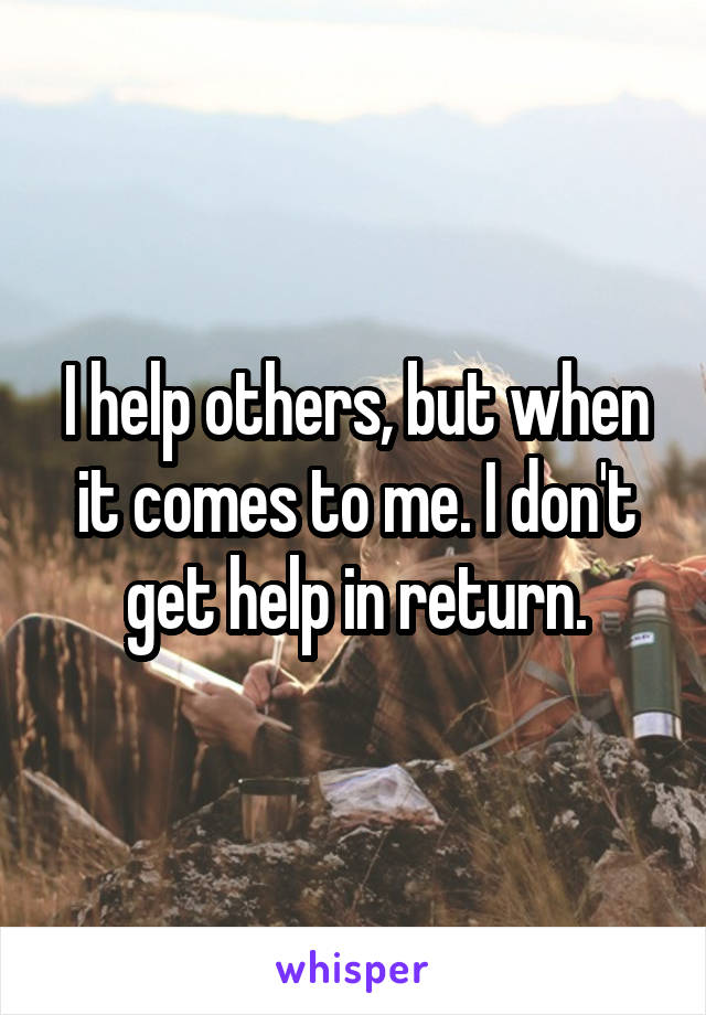 I help others, but when it comes to me. I don't get help in return.