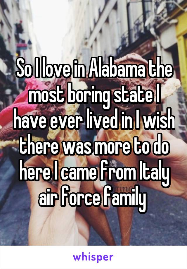 So I love in Alabama the most boring state I have ever lived in I wish there was more to do here I came from Italy air force family